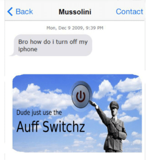 I like hitler memes way to much: < Вack  Contact  Mussolini  Mon, Dec 9 2009, 9:39 PM  Bro how do i turn off my  iphone  Dude just use the  Auff Switchz I like hitler memes way to much