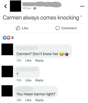 carmen always comes knocking': <  10 hrs  Carmen always comes knocking  Like  Comment  DO 8  Carmen? Don't know her  10h Like Reply  ?  10h Like Reply  You mean karma right?  10h Like Reply carmen always comes knocking'