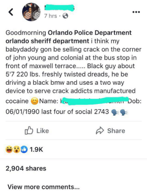 This baby momma ain't playing on today: <  7 hrs  Goodmorning Orlando Police Department  orlando sheriff department i think my  babydaddy gon be selling crack on the corner  of john young and colonial at the bus stop in  front of maxwell terrace... Black guy about  5'7 220 lbs. freshly twisted dreads, he be  driving a black bmw and uses a two way  device to serve crack addicts manufactured  cocaine  Name:  Dob:  06/01/1990 last four of social 2743  Like  Share  1.9K  2,904 shares  View more comments... This baby momma ain't playing on today