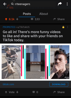Frick, Friends, and Funny: <  a r/teenagers  About  Posts  8.1k  џ 133  Share  PROMOTED u/TikTokUS  Go all in! There's more funny videos  to like and share with your friends on  TikTok today.  40  itless  petting some  other dog  My own dog  dTIikTok  よTikTok  @legitless  tless  tiktok.com  DOWNLOAD  Share  0  Vote Oh jeez oh frick they've invaded our homeland