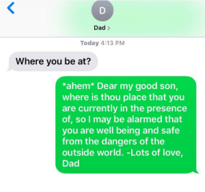 Dad, Love, and Chat: <  D  Dad>  Today 4:13 PM  Where you be at?  *ahem* Dear my good son,  where is thou place that you  are currently in the presence  of, so I may be alarmed that  you are well being and safe  from the dangers of the  outside world. -Lots of love,  Dad A nice chat with dad