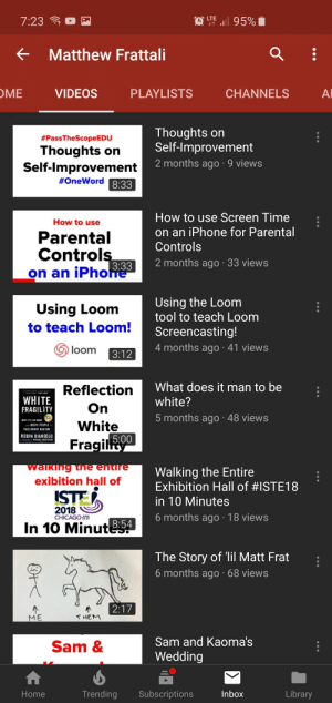 Chicago, Iphone, and Racism: <  Matthew Frattal.  OME  VIDEOS  PLAYLISTS  CHANNELS  Al  #PassTheScopeEDU  Thoughts on  Self-lmprovement  Thoughts on  Self-lmprovement  2 months ago 9 views  #OneWord  8:33  How to use Screen Time  on an iPhone for Parental  Controls  How to use  Parental  Control  on an iPho  3:33 2 months ago 33 views  Using the Loom  tool to teach Loom  Screencasting!  4 months ago 41 views  Using Loom  to teach Loom  loom  What does it man to be  white?  5 months ago 48 views  Reflection  WHITE  FRAGILITY  WHY ITS SO HARD  White  WHITE PEOPLE  TALK ABOUT RACISM  ROBIN DIANGELO  5:00  Fragil  Walking the Entire  Exhibition Hall of #ISTE18  in 10 Minutes  6 months ago 18 views  exibition hall of  ISTE  CHICAGO 5  In 10 Minut  8:54  The Story of 'lil Matt Frat  6 months ago 68 views  ME  THEM  Sam and Kaoma's  Wedding  Sam &  Home  Trending  Subscriptions  Inbox  Library Can you guys get my tech teachers YouTube channel to 1000 subs??