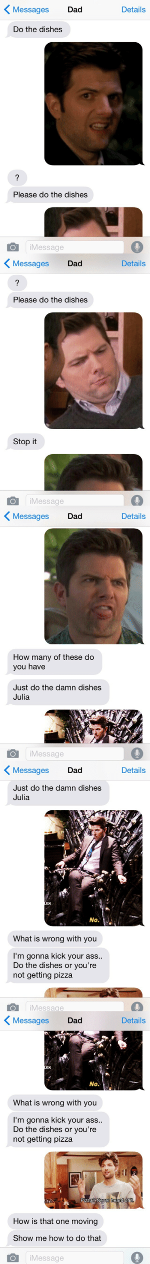 juliawiinchester:I've decided I'm only going to answer my dads texts with pictures of Ben Wyatt: < Messages  Dad  Details  Do the dishes  Please do the dishes  iMessage   〈 Messages  Dad  Details  Please do the dishes  Stop it  O iMessage   KMessages Dad  Details  How many of these do  you have  Just do the damn dishes  Julia  Message   Messages Dad  Details  Just do the damn dishes  Julia  EK.  No.  What is wrong with you  I'm gonna kick your ass.  Do the dishes or you're  not getting pizza  iMessage   〈Messages Dad  Details  EK  No.  What is wrong with you  I'm gonna kick your ass..  Do the dishes or you're  not getting pizza  Pizza?Never heard of it  How is that one moving  Show me how to do that  O iMessage juliawiinchester:I've decided I'm only going to answer my dads texts with pictures of Ben Wyatt