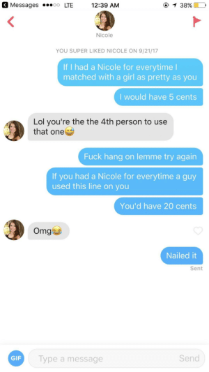 Call me Tim Howard after that save: < Messages .oo LTE  12:39 AM  Nicole  YOU SUPER LIKED NICOLE ON 9/21/17  If I had a Nicole for everytime  matched with a girl as pretty as you  I would have 5 cents  Lol you're the the 4th person to use  that one  Fuck hang on lemme try again  If you had a Nicole for everytime a guy  used this line on you  You'd have 20 cents  Omg  1수  Nailed it  Sent  GIF  Type a message  Send Call me Tim Howard after that save
