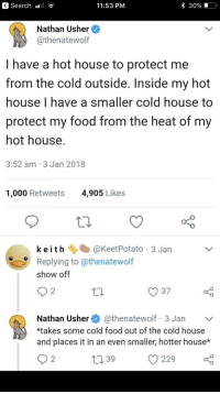 Food, Usher, and Heat: < Search .il ?  11:53 PM  * 30%  Nathan Usher  @thenatewolf  I have a hot house to protect me  from the cold outside. Inside my hot  house I have a smaller cold house to  protect my food from the heat of my  hot house  3:52 am 3 Jan 2018  1,000 Retweets  4,905 Likes  keit h@KeetPotato 3 Jan  Replying to @thenatewolf  show off  10  O 37  Nathan Usherathenatewolf 3 Jan v  *takes some cold food out of the cold house  and places it in an even smaller, hotter house*  t039  229o Meirl
