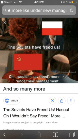 Meme, History, and Images: < Searchull  4:51 PM  31%  more like under new manage C  X  The Soviets have freed us!  G1ngerwishasoul  Oh, I wouldn't say freed'. more like  'under new management'  And so many more  MEME  The Soviets Have Freed Us! Hasoul  Oh I Wouldn't Say Freed' More...  Images may be subject to copyright. Learn More  Dalate I thought of this and I was super excited to make this and looked for the format and this was first...