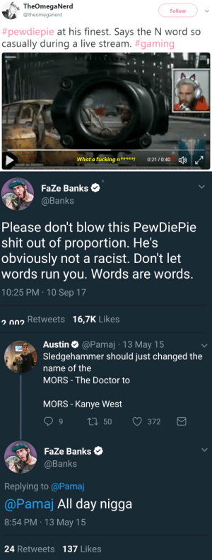 "Comfortable, Doctor, and Kanye: <% TheOmegaNerd  Follow  @theomeganerd  #pewdiepie at his finest. Says the N word so  casually during a live stream. #gaming  |  Whatafucking n  剀  0:21 / 04004)   FaZe Banks  @Banks  Please don't blow this PewDiePie  shit out of proportion. He's  obviously not a racist. Don't let  words run you. Words are words.  10:25 PM 10 Sep 17  on Retweets 16,7K Likes   Austin & @Pamaj 13 May 15  Sledgehammer should just changed the  name of the  MORS The Doctor to  MORS - Kanye West  9 t 50  372  FaZe Banks  @Banks  Replying to @Pamaj  @Pamaj All day nigga  8:54 PM 13 May 15  24 Retweets 137 Likes swagintherain:  Notice that the people saying 'words are words' are usually not black  have never been called one nor truly understood what it means, and   I hate the ""he's not American he doesn't understand the full gravity of the word"" excuse, like the word has some kind of double meaning??? He's used the word before, apologized  now he used it again.  He must use it during his daily vocab for him to be this comfortable saying it."