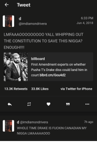 First Amendment: < Tweet  6:33 PM  Jun 4, 2018  @imdiamondrivera  LMFAAAOOOO0000O YALL WHIPPING OUT  THE CONSTITUTION TO SAVE THIS NIGGA?  ENOUGH!!!!  billboard  First Amendment experts on whether  Pusha T's Drake diss could land him in  court blbrd.cm/Gou4d2  13.3K Retweets  33.8K Likes  via Twitter for iPhone  リリ  14  7h ago  d @imdiamondrivera  WHOLE TIME DRAKE IS FUCKIN CANADIAN MY  NIGGA LMAAAAAOO0