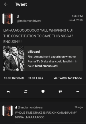 No mercy by nappingsl0th FOLLOW HERE 4 MORE MEMES.: < Tweet  6:33 PM  Jun 4, 2018  @imdiamondrivera  LMFAAAOOOO0000O YALL WHIPPING OUT  THE CONSTITUTION TO SAVE THIS NIGGA?  ENOUGH!!!!  billboard  First Amendment experts on whether  Pusha T's Drake diss could land him in  court blbrd.cm/Gou4d2  13.3K Retweets  33.8K Likes  via Twitter for iPhone  リリ  14  7h ago  d @imdiamondrivera  WHOLE TIME DRAKE IS FUCKIN CANADIAN MY  NIGGA LMAAAAAOO0 No mercy by nappingsl0th FOLLOW HERE 4 MORE MEMES.