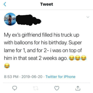 Birthday, Ex's, and Iphone: <  Tweet  My ex's girlfriend filled his truck up  with balloons for his birthday. Super  lame for 1, and for 2- i was on top of  him in that seat 2 weeks ago.  8:53 PM 2019-06-20 Twitter for iPhone Something to be proud of