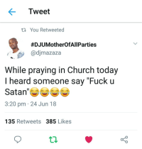 """Blackpeopletwitter, Church, and Fuck: < Tweet  th You Retweeted  #DJU MotherOfAll Parties  @djmazaza  While praying in Church today  I heard someone say """"Fuck u  Satan""""  3:20 pm 24 Jun 18  135 Retweets 385 Likes <p>Gotta let Satan know what&rsquo;s up (via /r/BlackPeopleTwitter)</p>"""