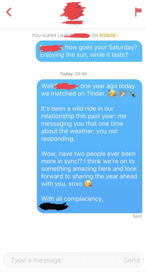 Has it been a year already? Wow!: <  YOU SUPER LIKED  ON 6/24/18  how goes your Saturday?  Enjoying the sun, while it lasts?  Today 09:46  Well  one year ago today  we matched on Tinder.  It's been a wild ride in our  relationship this past year: me  messaging you that one time  about the weather; you not  responding.  Wow, have two people ever been  more in sync!? I think we're on to  something amazing here and look  forward to sharing the year ahead  with you. xoXO  With all complacency,  Sent  Send  Type a message Has it been a year already? Wow!