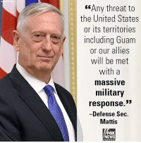 "Memes, News, and Breaking News: <""Any threat to  the United States  or its territories  including Guam  or our allies  will be met  with a  massive  military  response.  Defense Sec  Mattis  FOX  NEWS Breaking News: Defense Secretary Jim Mattis warned that the U.S. will meet any North Korean threats with ""effective and overwhelming"" military response."