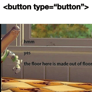 """Yes, Hmm, and Made: <button type=""""button"""">  hmm  yes  the floor here is made out of floor Hmmm"""