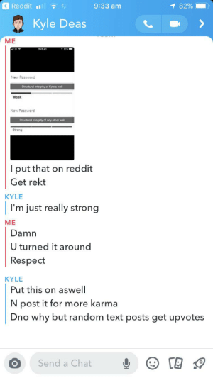 Reddit, Respect, and Chat: <Reddit .lll  9:33 am  1 82%  Kyle Deas  МЕ  EE  9:28 am  New Password  Structural integrity of Kyle's wall  Weak  New Password  Structural integrity of any other wall  Strong  I put that on reddit  Get rekt  KYLE  I'm just really strong  МЕ  Damn  U turned it around  Respect  KYLE  Put this on aswell  N post it for more karma  Dno why but random text posts get upvotes  Send a Chat I told Kyle about my previous post