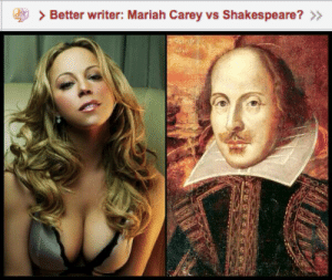 blazeupandtasteme:  Mariah honestly.  Shakespeare who ? I was an English Major and I've never heard of him tbh: > Better writer: Mariah Carey vs Shakespeare? >> blazeupandtasteme:  Mariah honestly.  Shakespeare who ? I was an English Major and I've never heard of him tbh