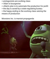 Monsters Inc, Happy, and Propaganda: > protagonists are working class  > villain is bourgeoise  > villain's plan is to automate the production for profit  >the day is saved by a state regulating bureau  - the happy ending is the working class seizing the  means of production  Monsters Inc. is marxist propaganda