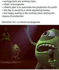 "Meme, Monsters Inc, and Good: > protagonists are working class  > villain is bourgeoise  > villain's plan is to automate the production for profit  >the day is saved by a state regulating bureau  >the happy ending is the working class seizing the  means of production  Monsters Inc. is marxist propaganda <p>What is the value of a good communist meme? Asking for a friend via /r/MemeEconomy <a href=""http://ift.tt/2mC4i4N"">http://ift.tt/2mC4i4N</a></p>"