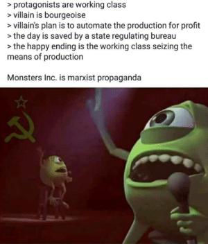Monsters Inc, Happy, and Propaganda: > protagonists are working class  villain is bourgeoise  villain's plan is to automate the production for profit  the day is saved by a state regulating bureau  the happy ending is the working class seizing the  means of production  Monsters Inc. is marxist propaganda