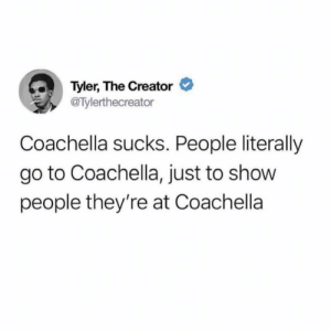 Coachella, Tyler the Creator, and Creator: >  Tyler, The Creator  @Tylerthecreator  Coachella sucks. People literally  go to Coachella, just to show  people they're at Coachella Is this accurate? 👀🤔👇 https://t.co/ELfVdED7hA