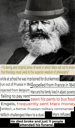 """MARX WAS POOR AND HAD A HARD LIFE, THEREFORE BAD: >'a daring and original piece of work in which Marx set out to show  that theology must yield to the superior wisdom of philosophy""""  while at school he was imprisoned for drunkenness  run out of Prussia in 1842 expelled from France in 1845  rejected from Belgium Marx and his family lived in abject poverty  failing to pay rent-  pawn his pants to buy foodl  Engels, frequently sent Marx money  Willich, a former Prussian military commander  Marx refused  Willich challenged Marx to a duel.  He died broke and just 11 people  lattended his funeral. MARX WAS POOR AND HAD A HARD LIFE, THEREFORE BAD"""