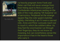 """Color Guard: >a heavily pregnant Anne Frank and  Peter van Pels will never emerge from  their hiding spot to find a company of  Confederate infantrymen resting on the  side of the road, playing """"Oh Susanna"""" orn  a harmonica. Perplexed at the strange  square flag the color guard clutches  tightly, cherishing it as if it were a sacred  relic, Anne and Peter curiously reach out  to touch it, which the soldiers allow. As  they feel the wool banner run through  their fingertips, they do not know its  meaning, but can nonetheless sense the  importance it has in the hearts those  who carry it.  76.4 kB JPG"""