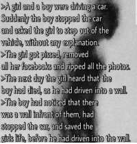 Tru stori of tru luv sad reacx onli: >Agrl and a boy were driving a car.  Suddenly the boy stopped the  and asked the grl to step out of the  vehicle, without any explanation  >T  car  ha girl got pissed, removed  all her facebooks and ripped all the photos  he next daythe girl heard that  the  boy had died, as he had driven into a wal  oy had diea, as he had driven into a wall  he boy had noticed that there  >T  was a wall infront of them, had  stopped the car, and saved the  girls life, b  efore he had driven into the wal Tru stori of tru luv sad reacx onli