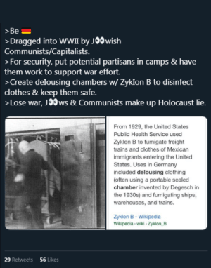 I'm... at a loss for words, here...: >Be  >Dragged into WWII by J00 wish  Communists/Capitalists  >For security, put potential partisans in camps & have  them work to support war effort.  >Create delousing chambers w/Zyklon B to disinfect  clothes & keep them safe.  >Lose war, J0Ows & Communists make up Holocaust lie.  From 1929, the United States  Public Health Service used  Zyklon B to fumigate freight  trains and clothes of Mexican  immigrants entering the United  States. Uses in Germany  included delousing clothing  (often using a portable sealed  chamber invented by Degesch in  the 1930s) and fumigating ships,  warehouses, and trains.  Zyklon B - Wikipedia  Wikipedia wiki Zyklon B  29 Retweets  56 Likes I'm... at a loss for words, here...