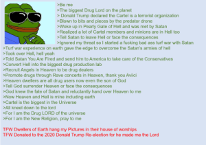 Anon took over God's position: >Be me  >The biggest Drug Lord on the planet  > Donald Trump declared the Cartel is a terrorist organization  >Blown to bits and pieces by the predator drone  >Woke up in Pearly Gate of Hell and was met by Satan  >Realized a lot of Cartel members and minions are in Hell too  >Tell Satan to leave Hell or face the consequences  >lgnored my threat so I started a fucking bad ass turf war with Satan  >Turf war experience on earth gave the edge to overcome the Satan's armies of hell  >Took over Hell, hell yeah  >Told Satan You Are Fired and send him to America to take care of the Conservatives  >Convert Hell into the biggest drug production lab  >Recruit Angels in Heaven to be drug dealers  >Promote drugs through Rave concerts in Heaven, thank you Aviici  >Heaven dwellers are all drug users now even the son of God  >Tell God surrender Heaven or face the consequences  >God knew the fate of Satan and reluctantly hand over Heaven to me  >Now Heaven and Hell is mine including earth  >Cartel is the biggest in the Universe  >All kneel down to the lord  >For I am the Drug LORD of the universe  >For I am the New Religion, pray to me  TEW Dwellers of Earth hang my Pictures in their house of worships  TEW Donated to the 2020 Donald Trump Re-election for he made me the Lord Anon took over God's position