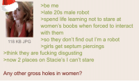 septum piercings: >be me  ate 20s male robot  >spend life learning not to stare at  women's boobs when forced to interact  with them  118 KB JPG so they don't find out I'm a robot  >girls get septum piercings  >think they are fucking disgusting  now 2 places on Stacie's I can't stare  Any other gross holes in women?