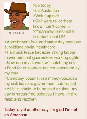 """Anon lives in Australia: >be today  >be Australian  >Woke up sick  >Call work to let them  know I can't come in  >""""Yeahnoworries.mate""""  9 KB PNG  >contact local GP  >Appointment free and same day because  subsidised social healthcare  >Paid sick leave because strong labour  movement that guarantees working rights  >Now nobody at work will catch my cold.  >Food for customers not contaminated by  my cold.  >Company doesn't lose money because  my sick leave is government subsidised  >All bills continue to be paid on time, my  day is stress-free because I have time to  relax and recover.  Today is yet another day l'm glad I'm not  an American. Anon lives in Australia"""