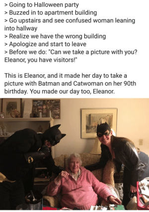 "Batman, Birthday, and Confused: >Going to Halloween party  >Buzzed in to apartment building  >Go upstairs and see confused woman leaning  into hallway  >Realize we have the wrong building  Apologize and start to leave  > Before we do: ""Can we take a picture with you?  Eleanor, you have visitors!""  This is Eleanor, and it made her day to take a  picture with Batman and Catwoman on her 90th  birthday. You made our day too, Eleanor. Best mistake ever!"