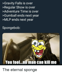 eternal sponge: >Gravity Falls is over  >Regular Show is over  >Adventure Time is over  >Gumball ends next year  >MLP ends next year  Spongebob:  Youfool..oman can kill me  The eternal sponge eternal sponge