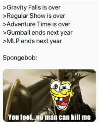 SpongeBob, Adventure Time, and Gravity: >Gravity Falls is over  >Regular Show is over  >Adventure Time is over  >Gumball ends next year  >MLP ends next year  Spongebob:  You fool.0 man can kill me It will never die