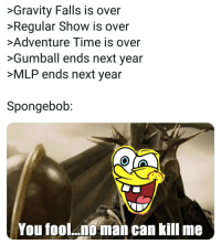 They are immortal: >Gravity Falls is over  Regular Show is over  Adventure Time is over  >Gumball ends next year  >MLP ends next year  Spongebob:  You fool..  man can kill me They are immortal