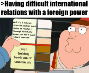 US Foreign policy be like: >Having difficult international  relations with a foreign power  well it's a complex  situation and we must  strive to resolve it  through diplomatic  mcans, we don't want  to hurt innocent-  Just  fucking  bomb em or  summin idk US Foreign policy be like
