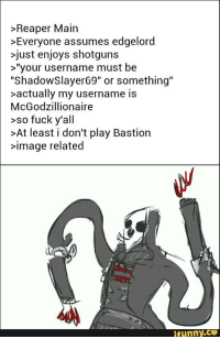 "Real Reaper mains out there?: >Reaper Main  >Everyone assumes edgelord  >just enjoys shotguns  >""your username must be  ""ShadowSlayer69"" or something""  >actually my username is  McGodzillionaire  so fuck y'all  >At least i don't play Bastion  >image related  ifunny.cg Real Reaper mains out there?"