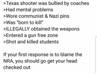 "...: >Texas shooter was bullied by coaches  >Had mental problems  >Wore communist & Nazi pins  >Was ""born to kill""  ILLEGALLY obtained the weapons  >Entered a gun free zone  >Shot and killed students  If your first response is to blame the  NRA, you should go get your head  checked out ..."