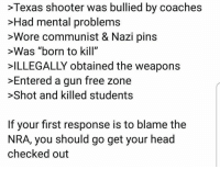 "Yep.: >Texas shooter was bullied by coaches  >Had mental problems  >Wore communist & Nazi pins  >Was ""born to kill""  ILLEGALLY obtained the weapons  >Entered a gun free zone  >Shot and killed students  If your first response is to blame the  NRA, you should go get your head  checked out Yep."