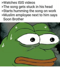 >Watches ISIS videos  >The song gets stuck in his head  >Starts humming the song on work  >Muslim employee next to him says  Soon Brother memes dank dankmemes spicy spicymemes shitpost reposts edgy edgymemes harambe throwback filthyfrank papafranku spooky autism lmao lmfao weeaboo 4chan love vaporwave cancer jetfuelcantmeltsteelbeams mlg triggered nofilter memesdaily instagram leafyishere sarcasm