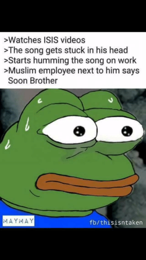 No escape. by MetalW0lf FOLLOW 4 MORE MEMES.: >Watches ISIS videos  >The song gets stuck in his head  >Starts humming the song on work  >Muslim employee next to him says  Soon Brother  MAYMAY  fb/thisisntaken No escape. by MetalW0lf FOLLOW 4 MORE MEMES.