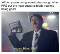 Fbi, Good, and Hitler: >When you're doing an evil playthrough of an  RPG but the main quest railroads you into  being good  Agent Hitler, FBI You're under arrest