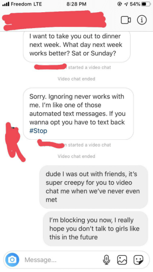 this is why you don't give your ig to tinder matches...: © 1 54%  ull Freedom LTE  8:28 PM  I want to take you out to dinner  next week. What day next week  works better? Sat or Sunday?  started a video chat  Video chat ended  Sorry. Ignoring never works with  me. I'm like one of those  automated text messages. If you  wanna opt you have to text back  #Stop  n started a video chat  Video chat ended  dude I was out with friends, it's  super creepy for you to video  chat me when we've never even  met  I'm blocking you now, I really  hope you don't talk to girls like  this in the future  Message... this is why you don't give your ig to tinder matches...