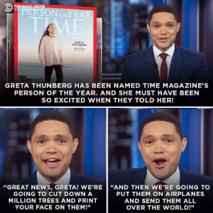 "Person of the year!: © THE DAILY SHOW  PERSONoftheYEAR  WITH  TME  GRETA  THUNBERG  THE OER  GRETA THUNBERG HAS BEEN NAMED TIME MAGAZINE'S  PERSON OF THE YEAR. AND SHE MUST HAVE BEEN  SO EXCITED WHEN THEY TOLD HER!  ""GREAT NEWS, GRETA! WE'RE ""AND THEN WE'RE GOING TO  GOING TO CUT DOWN A  PUT THEM ON AIRPLANES  MILLION TREES AND PRINT  AND SEND THEM ALL  YOUR FACE ON THEM!""  OVER THE WORLD!"" Person of the year!"