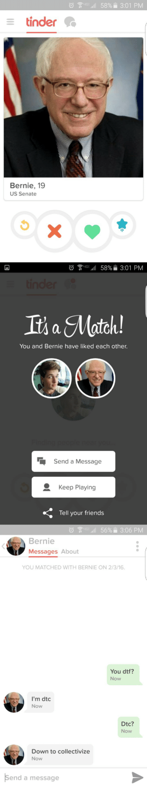 Keep Playing: ·<  58%. 3:01 PM  tinder  Bernie, 19  US Senate   ayG.4 58%. 3:01 PM  Its a Match  You and Bernie have liked each other.  Send a Message  Keep Playing  Tell your friends   it :D ..d  56%  3:06 PM  Bernie  Messages About  YOU MATCHED WITH BERNIE ON 2/3/16.  You dtf?  Now  I'm dtc  Now  Dtc?  Now  Down to collectivize  Now  Send a message