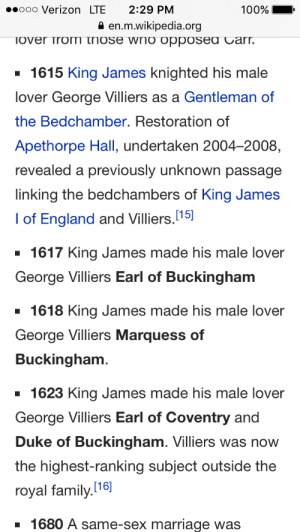 thecharge: ariaste:  margotkim:  This is the greatest progression of events I have ever read, where's my historical gay romance novel about this  KING JAMES, CAN YOU CHILL?  Local King Cannot Stop Promoting His Boyfriend : »oooo Verizon LTE 2:29 PM  100%  2 en.m.wikipedia.org  1615 King James knighted his male  lover George Villiers as a Gentleman of  the Bedchamber. Restoration of  Apethorpe Hall, undertaken 2004-2008,  revealed a previously unknown passage  linking the bedchambers of King James  I of England and Villiers  1617 King James made his male lover  George Villiers Earl of Buckingham  [15)  1618 King James made his male lover  George Villiers Marquess of  Buckingham  1623 King James made his male lover  George Villiers Earl of Coventry and  Duke of Buckingham. Villiers was now  the highest-ranking subject outside the  royal family.  [16]  1680 A same-sex marriage was thecharge: ariaste:  margotkim:  This is the greatest progression of events I have ever read, where's my historical gay romance novel about this  KING JAMES, CAN YOU CHILL?  Local King Cannot Stop Promoting His Boyfriend