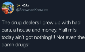 Times have changed: äslo  @ShawnaeKnowles  The drug dealers I grew up with had  cars, a house and money. Y'all mfs  today ain't got nothing!!! Not even the  damn drugs! Times have changed
