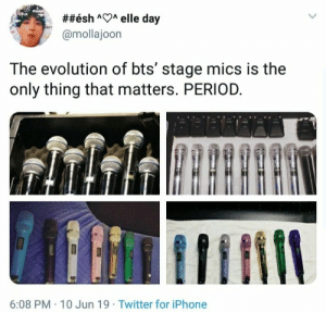 :  ##ésh AA elle day  @mollajoon  The evolution of bts' stage mics is the  only thing that matters. PERIOD.  6:08 PM 10 Jun 19 Twitter for iPhone
