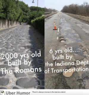 failnation:  How have we gotten worse at making roads over time?: ó yrs old....  built by  the Indiana Dept  The Romans of Transportation  2000 yrs old  builf by  Uber Humor  There's always money in the banana stand failnation:  How have we gotten worse at making roads over time?