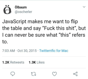 "Shit, Fuck, and Never: ölbaum  @oscherler  JavaScript makes me want to flip  the table and say ""Fuck this shit"", but  can never be sure what ""this"" refers  to  7:03 AM Oct 30, 2015 Twitterrific for Mac  1.3K Likes  1.2K Retweets A classic."